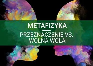 metafizyka przeznaczenie vs. wolna wola