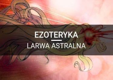 ezoteryka byty larwa astralna